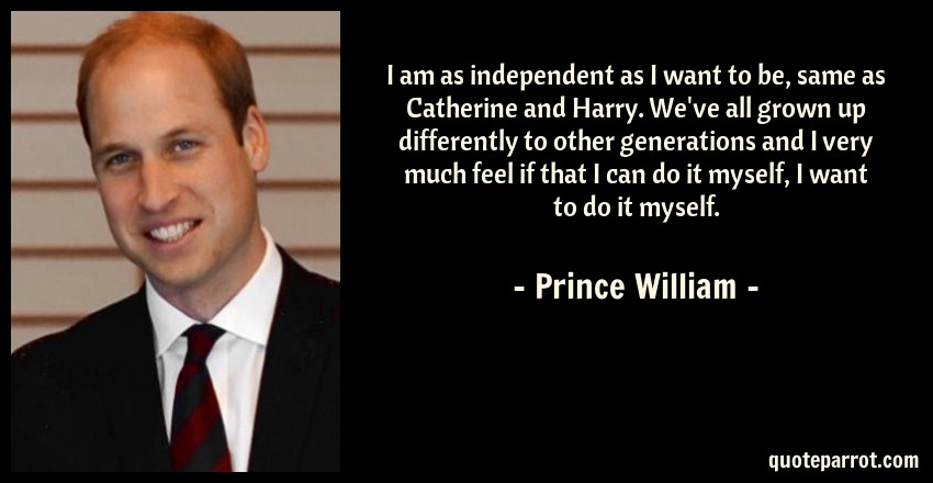 Prince William Quote: I am as independent as I want to be, same as Catherine and Harry. We've all grown up differently to other generations and I very much feel if that I can do it myself, I want to do it myself.
