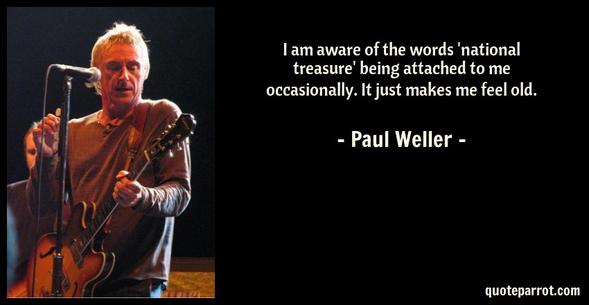 Paul Weller Quote: I am aware of the words 'national treasure' being attached to me occasionally. It just makes me feel old.