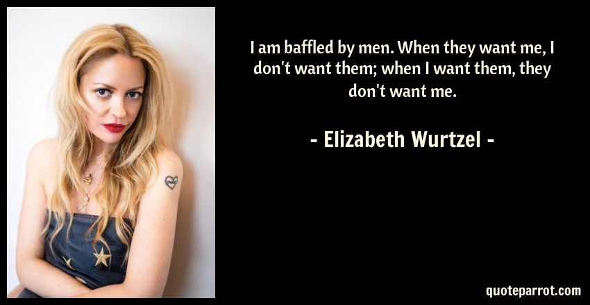 Elizabeth Wurtzel Quote: I am baffled by men. When they want me, I don't want them; when I want them, they don't want me.