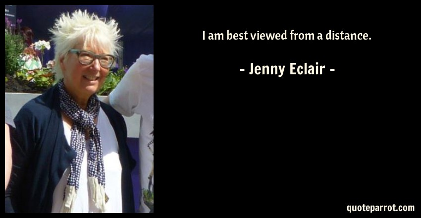 Jenny Eclair Quote: I am best viewed from a distance.