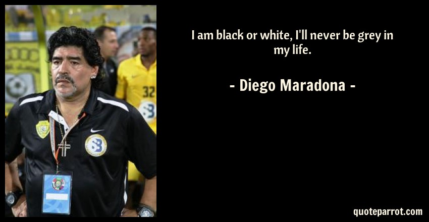 Diego Maradona Quote: I am black or white, I'll never be grey in my life.
