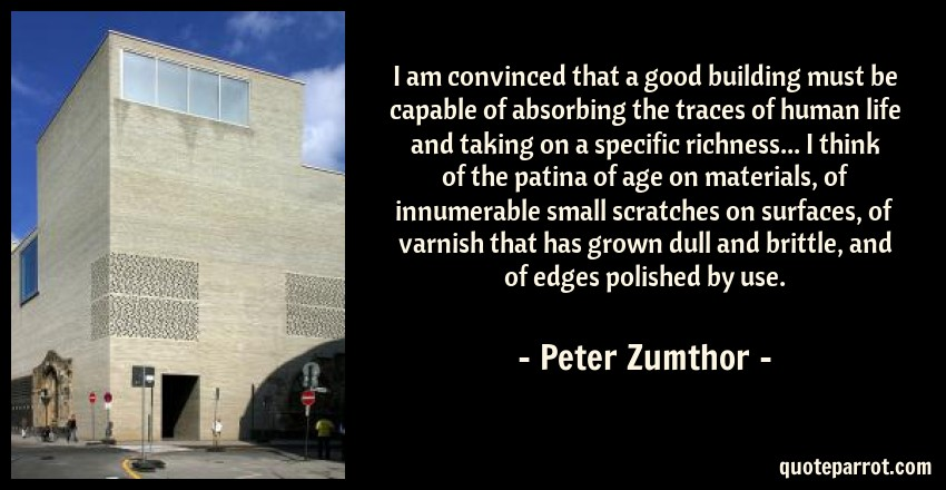 Peter Zumthor Quote: I am convinced that a good building must be capable of absorbing the traces of human life and taking on a specific richness... I think of the patina of age on materials, of innumerable small scratches on surfaces, of varnish that has grown dull and brittle, and of edges polished by use.