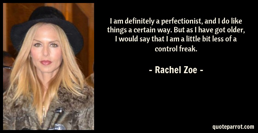 Rachel Zoe Quote: I am definitely a perfectionist, and I do like things a certain way. But as I have got older, I would say that I am a little bit less of a control freak.