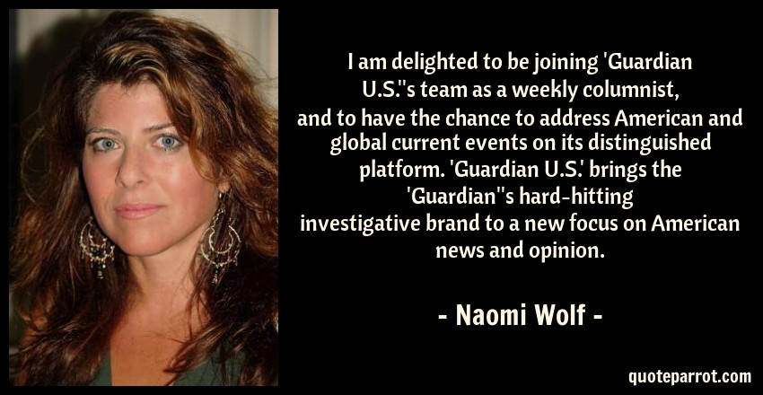 Naomi Wolf Quote: I am delighted to be joining 'Guardian U.S.''s team as a weekly columnist, and to have the chance to address American and global current events on its distinguished platform. 'Guardian U.S.' brings the 'Guardian''s hard-hitting investigative brand to a new focus on American news and opinion.