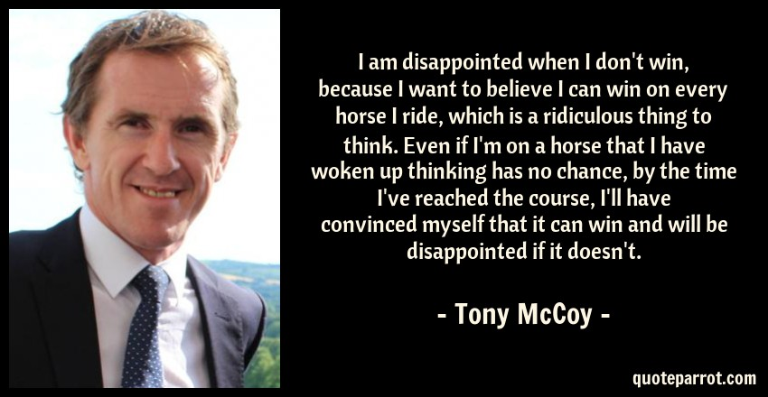 Tony McCoy Quote: I am disappointed when I don't win, because I want to believe I can win on every horse I ride, which is a ridiculous thing to think. Even if I'm on a horse that I have woken up thinking has no chance, by the time I've reached the course, I'll have convinced myself that it can win and will be disappointed if it doesn't.