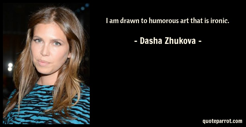 Dasha Zhukova Quote: I am drawn to humorous art that is ironic.