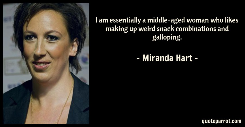 Miranda Hart Quote: I am essentially a middle-aged woman who likes making up weird snack combinations and galloping.
