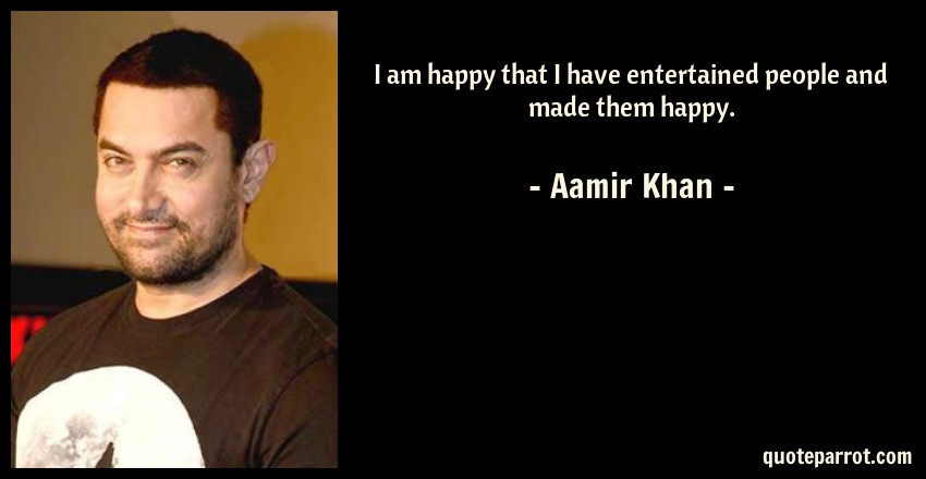 Aamir Khan Quote: I am happy that I have entertained people and made them happy.