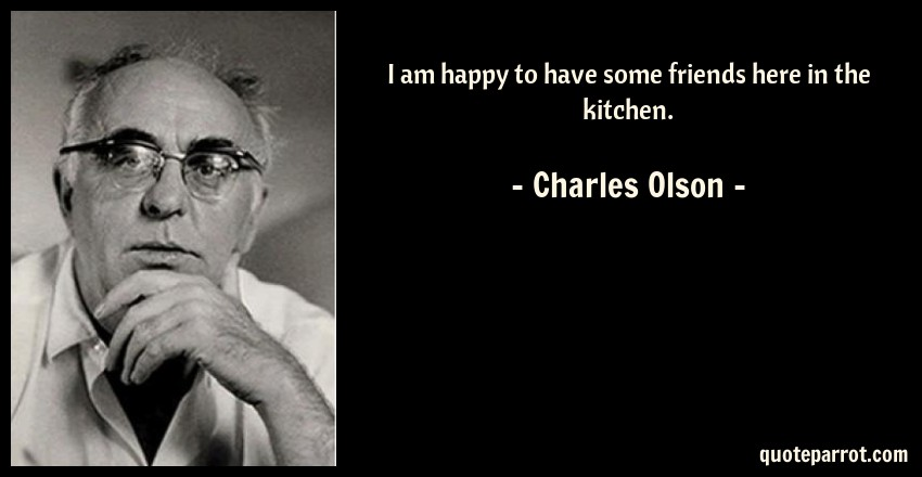 Charles Olson Quote: I am happy to have some friends here in the kitchen.