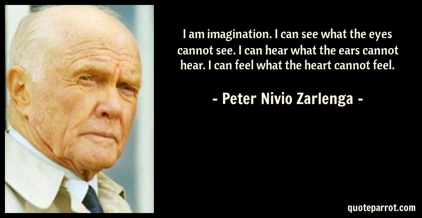 Peter Nivio Zarlenga Quote: I am imagination. I can see what the eyes cannot see. I can hear what the ears cannot hear. I can feel what the heart cannot feel.