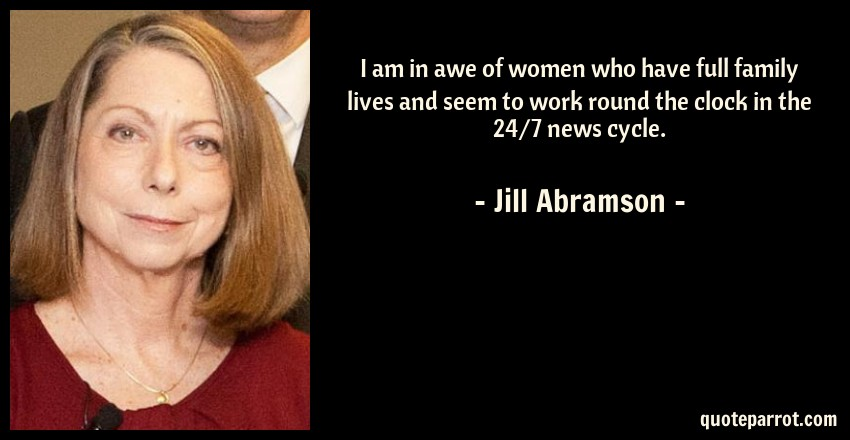 Jill Abramson Quote: I am in awe of women who have full family lives and seem to work round the clock in the 24/7 news cycle.
