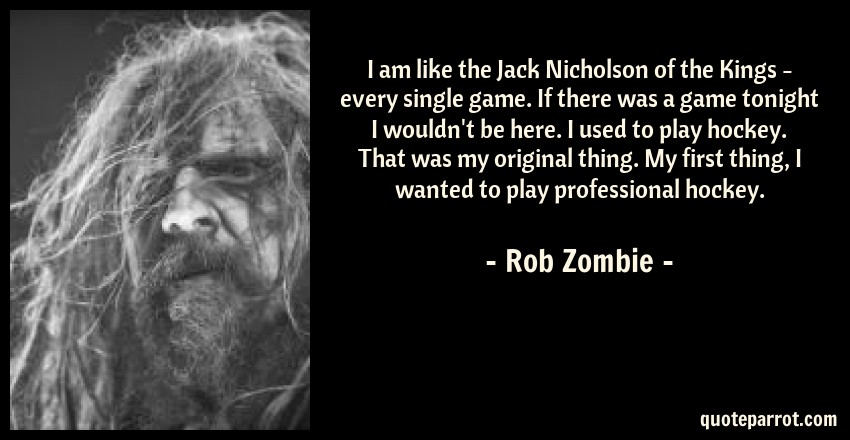 Rob Zombie Quote: I am like the Jack Nicholson of the Kings - every single game. If there was a game tonight I wouldn't be here. I used to play hockey. That was my original thing. My first thing, I wanted to play professional hockey.