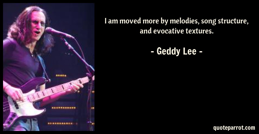 Geddy Lee Quote: I am moved more by melodies, song structure, and evocative textures.