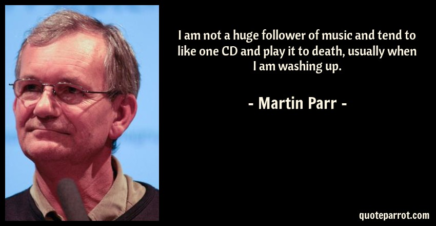 Martin Parr Quote: I am not a huge follower of music and tend to like one CD and play it to death, usually when I am washing up.