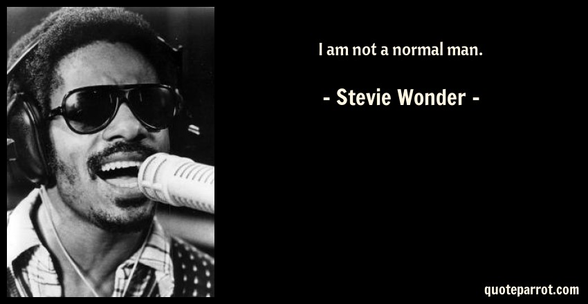 Stevie Wonder Quote: I am not a normal man.