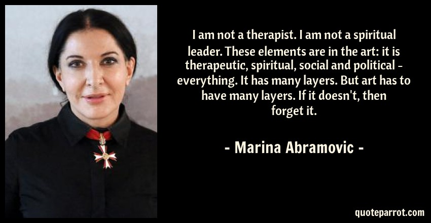 Marina Abramovic Quote: I am not a therapist. I am not a spiritual leader. These elements are in the art: it is therapeutic, spiritual, social and political - everything. It has many layers. But art has to have many layers. If it doesn't, then forget it.