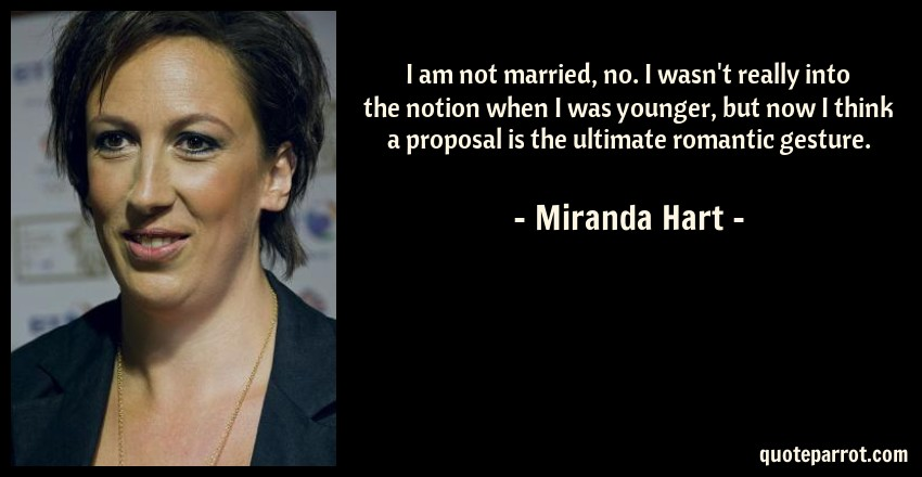 Miranda Hart Quote: I am not married, no. I wasn't really into the notion when I was younger, but now I think a proposal is the ultimate romantic gesture.