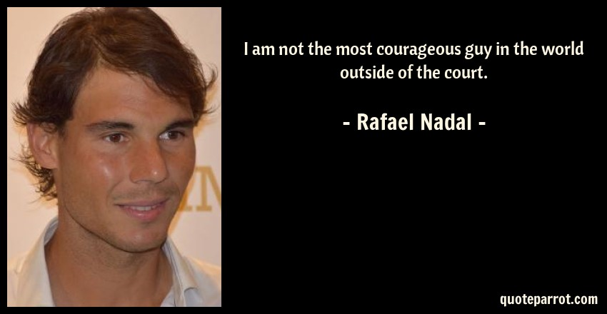 Rafael Nadal Quote: I am not the most courageous guy in the world outside of the court.