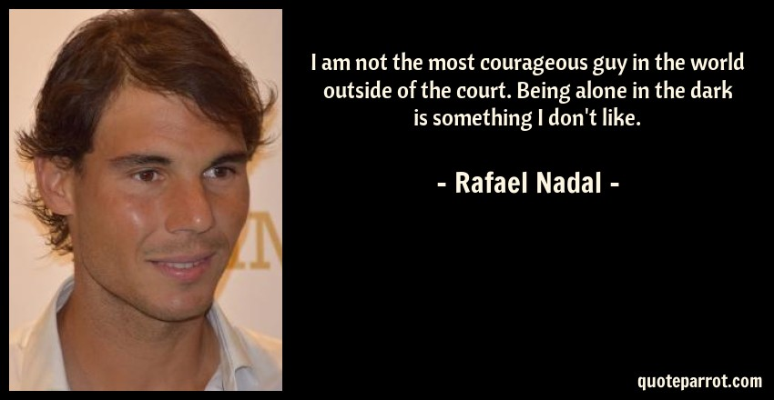 Rafael Nadal Quote: I am not the most courageous guy in the world outside of the court. Being alone in the dark is something I don't like.