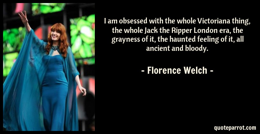 Florence Welch Quote: I am obsessed with the whole Victoriana thing, the whole Jack the Ripper London era, the grayness of it, the haunted feeling of it, all ancient and bloody.