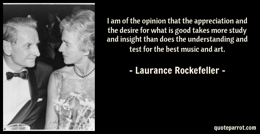 Laurance Rockefeller Quote: I am of the opinion that the appreciation and the desire for what is good takes more study and insight than does the understanding and test for the best music and art.