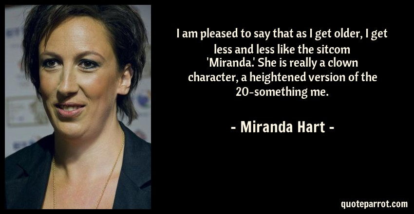 Miranda Hart Quote: I am pleased to say that as I get older, I get less and less like the sitcom 'Miranda.' She is really a clown character, a heightened version of the 20-something me.