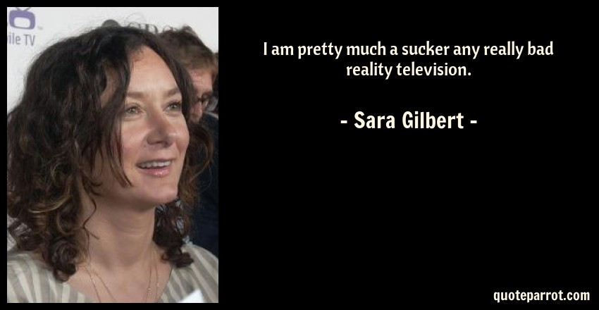 Sara Gilbert Quote: I am pretty much a sucker any really bad reality television.