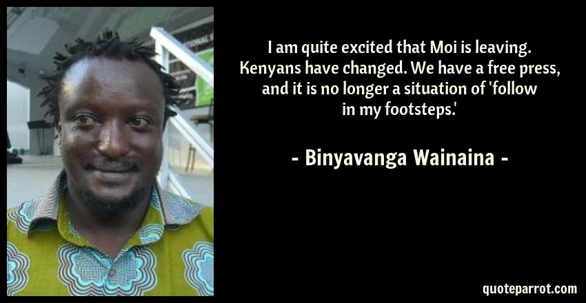 Binyavanga Wainaina Quote: I am quite excited that Moi is leaving. Kenyans have changed. We have a free press, and it is no longer a situation of 'follow in my footsteps.'