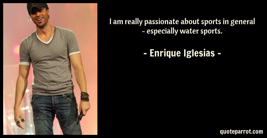 Enrique Iglesias Quote: I am really passionate about sports in general - especially water sports.