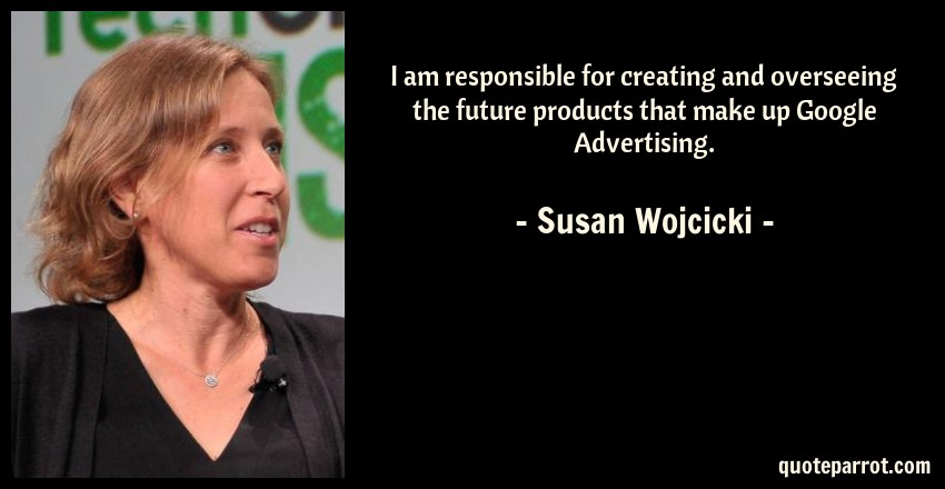 Susan Wojcicki Quote: I am responsible for creating and overseeing the future products that make up Google Advertising.