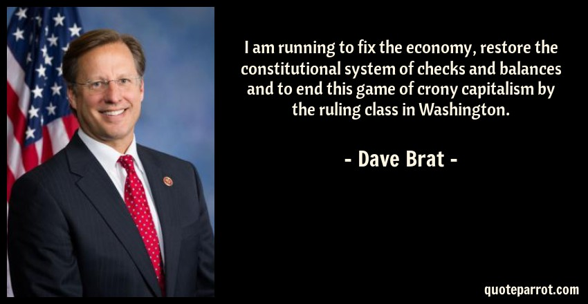 Dave Brat Quote: I am running to fix the economy, restore the constitutional system of checks and balances and to end this game of crony capitalism by the ruling class in Washington.