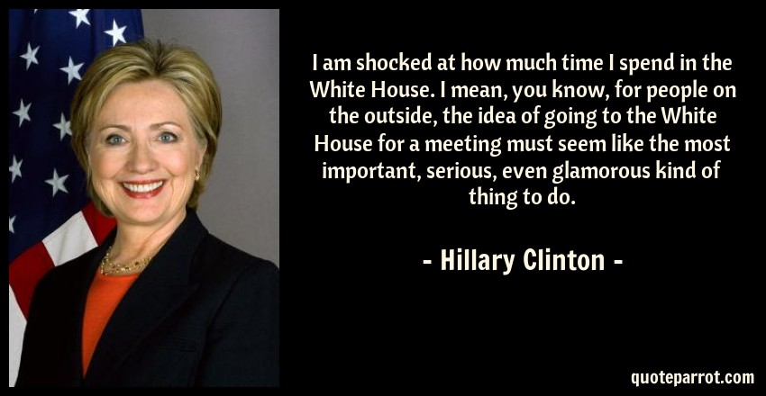 Hillary Clinton Quote: I am shocked at how much time I spend in the White House. I mean, you know, for people on the outside, the idea of going to the White House for a meeting must seem like the most important, serious, even glamorous kind of thing to do.