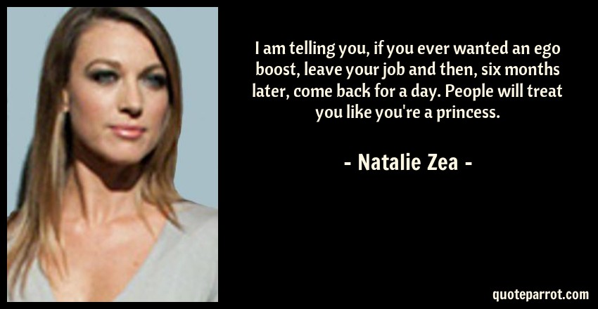 Natalie Zea Quote: I am telling you, if you ever wanted an ego boost, leave your job and then, six months later, come back for a day. People will treat you like you're a princess.