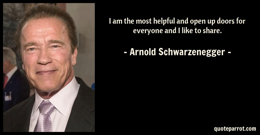 Arnold Schwarzenegger Quote: I am the most helpful and open up doors for everyone and I like to share.