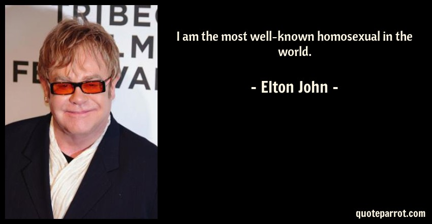 Elton John Quote: I am the most well-known homosexual in the world.