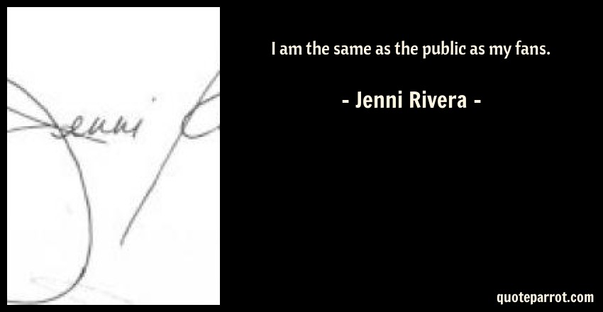 I am the same as the public as my fans. by Jenni Rivera ...