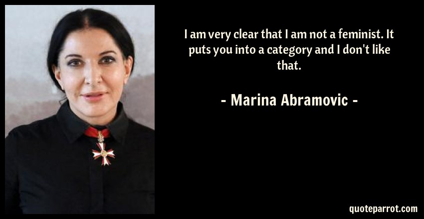 Marina Abramovic Quote: I am very clear that I am not a feminist. It puts you into a category and I don't like that.