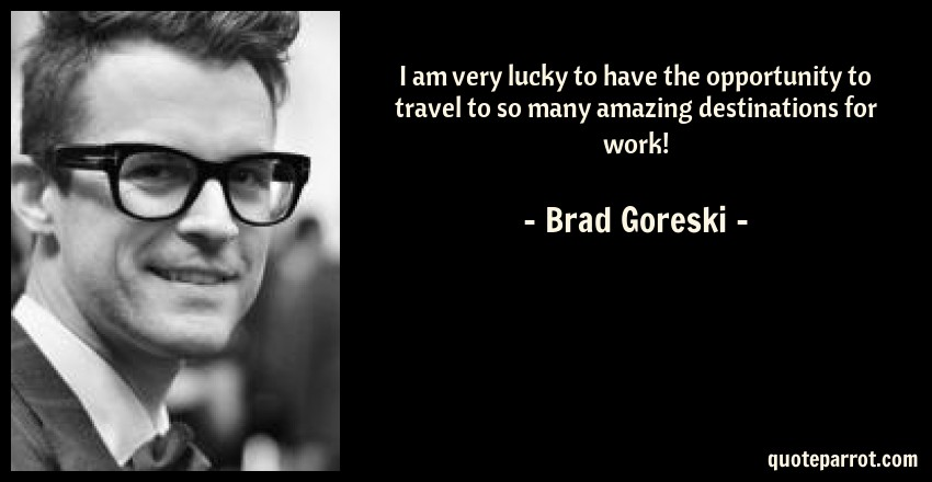 Brad Goreski Quote: I am very lucky to have the opportunity to travel to so many amazing destinations for work!