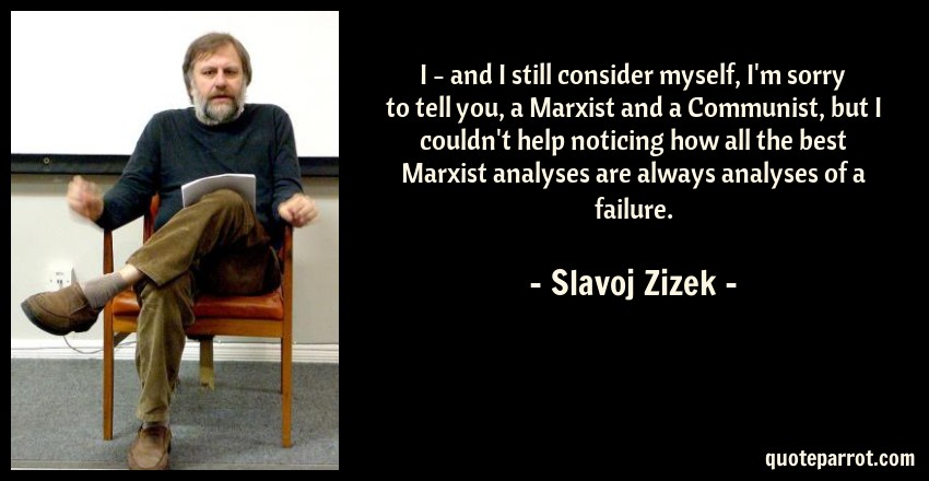 Slavoj Zizek Quote: I - and I still consider myself, I'm sorry to tell you, a Marxist and a Communist, but I couldn't help noticing how all the best Marxist analyses are always analyses of a failure.