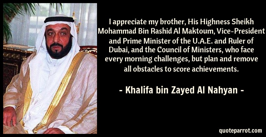 Khalifa bin Zayed Al Nahyan Quote: I appreciate my brother, His Highness Sheikh Mohammad Bin Rashid Al Maktoum, Vice-President and Prime Minister of the U.A.E. and Ruler of Dubai, and the Council of Ministers, who face every morning challenges, but plan and remove all obstacles to score achievements.