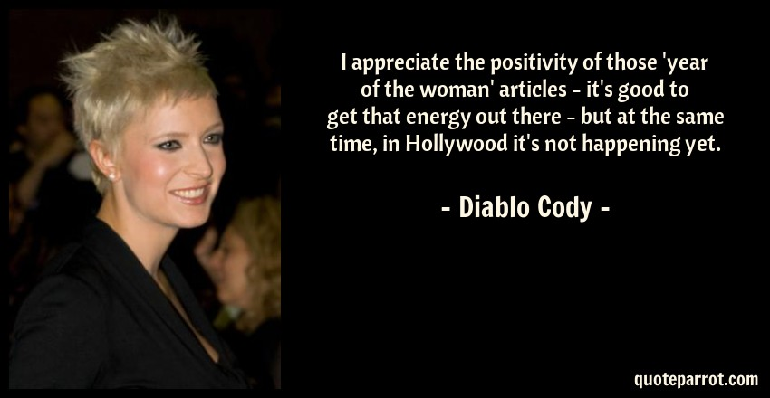 Diablo Cody Quote: I appreciate the positivity of those 'year of the woman' articles - it's good to get that energy out there - but at the same time, in Hollywood it's not happening yet.