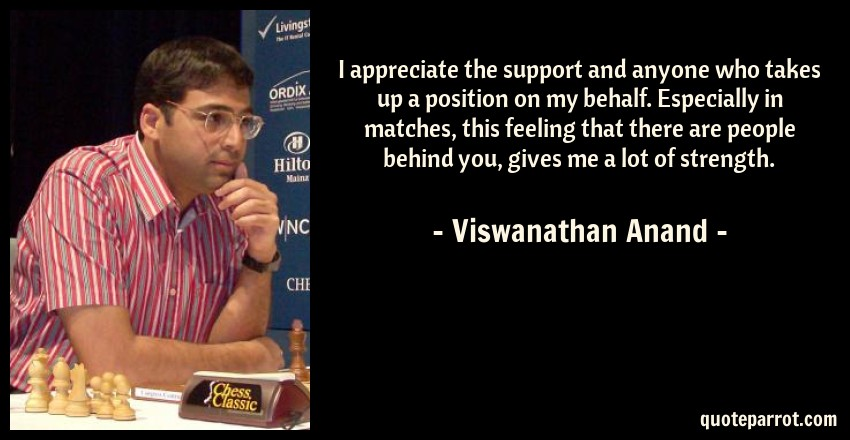 Viswanathan Anand Quote: I appreciate the support and anyone who takes up a position on my behalf. Especially in matches, this feeling that there are people behind you, gives me a lot of strength.