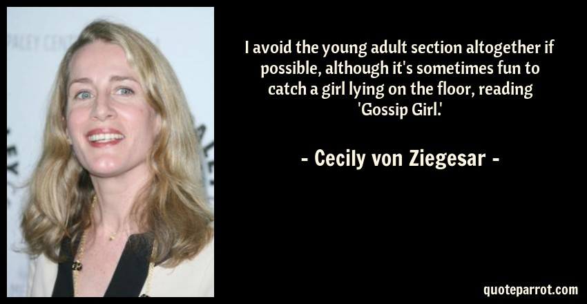 Cecily von Ziegesar Quote: I avoid the young adult section altogether if possible, although it's sometimes fun to catch a girl lying on the floor, reading 'Gossip Girl.'