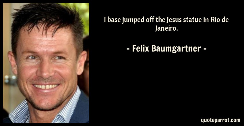 Felix Baumgartner Quote: I base jumped off the Jesus statue in Rio de Janeiro.