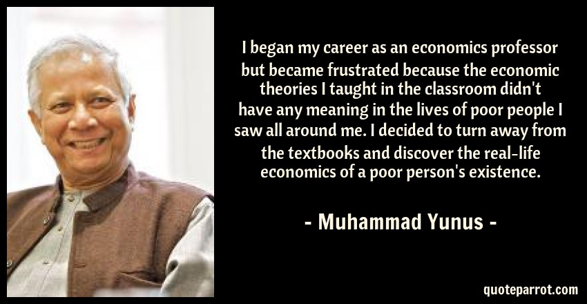 Muhammad Yunus Quote: I began my career as an economics professor but became frustrated because the economic theories I taught in the classroom didn't have any meaning in the lives of poor people I saw all around me. I decided to turn away from the textbooks and discover the real-life economics of a poor person's existence.