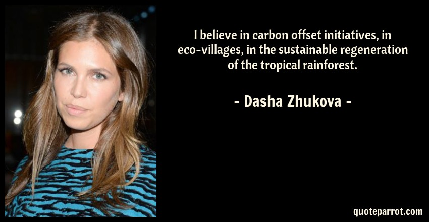 Dasha Zhukova Quote: I believe in carbon offset initiatives, in eco-villages, in the sustainable regeneration of the tropical rainforest.