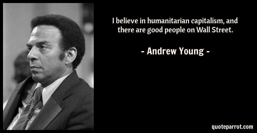 Andrew Young Quote: I believe in humanitarian capitalism, and there are good people on Wall Street.