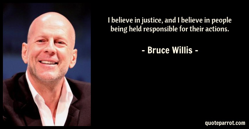 Bruce Willis Quote: I believe in justice, and I believe in people being held responsible for their actions.