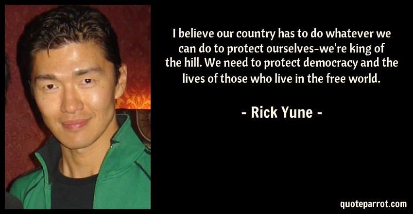 Rick Yune Quote: I believe our country has to do whatever we can do to protect ourselves-we're king of the hill. We need to protect democracy and the lives of those who live in the free world.