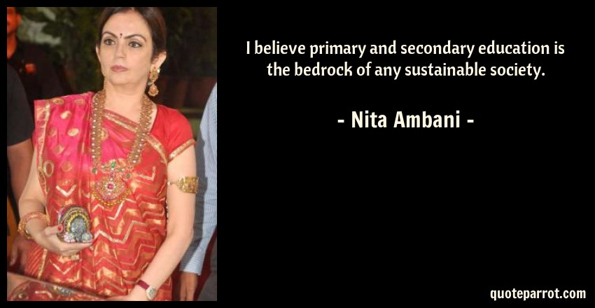 Nita Ambani Quote: I believe primary and secondary education is the bedrock of any sustainable society.